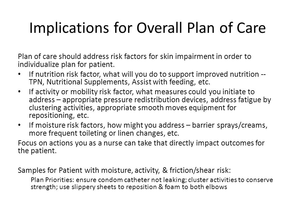 Implications for Overall Plan of Care Plan of care should address risk factors for skin impairment in order to individualize plan for patient. If nutr