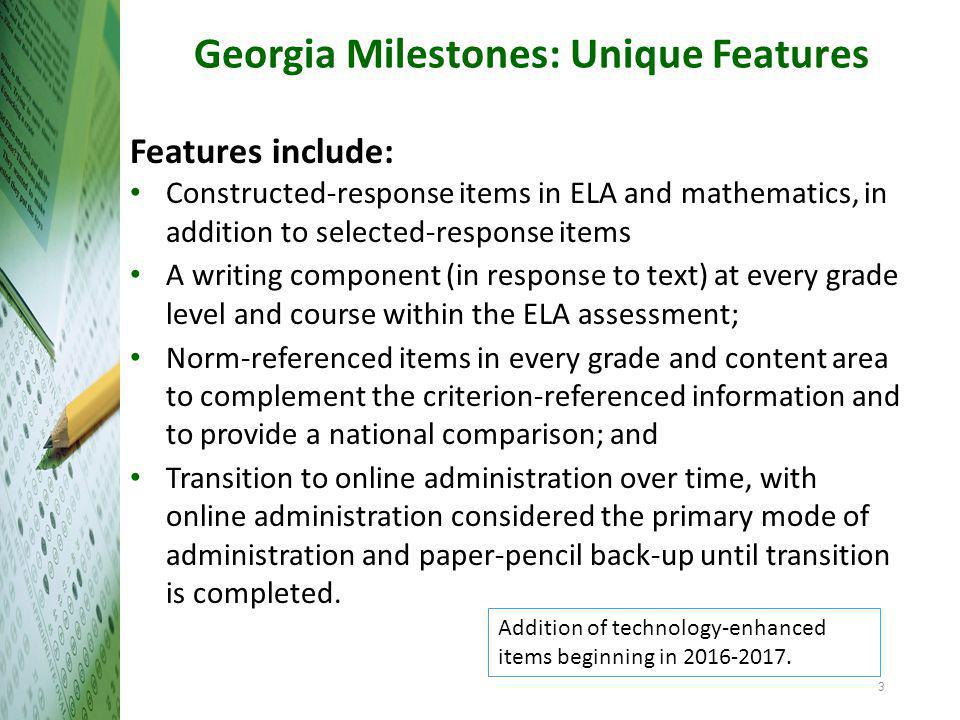 Georgia Milestones: Unique Features Features include: Constructed-response items in ELA and mathematics, in addition to selected-response items A writing component (in response to text) at every grade level and course within the ELA assessment; Norm-referenced items in every grade and content area to complement the criterion-referenced information and to provide a national comparison; and Transition to online administration over time, with online administration considered the primary mode of administration and paper-pencil back-up until transition is completed.
