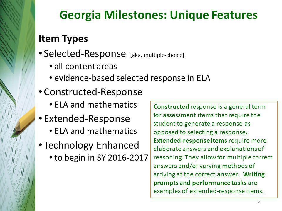 Georgia Milestones: Unique Features Item Types Selected-Response [aka, multiple-choice] all content areas evidence-based selected response in ELA Constructed-Response ELA and mathematics Extended-Response ELA and mathematics Technology Enhanced to begin in SY 2016-2017 Constructed response is a general term for assessment items that require the student to generate a response as opposed to selecting a response.