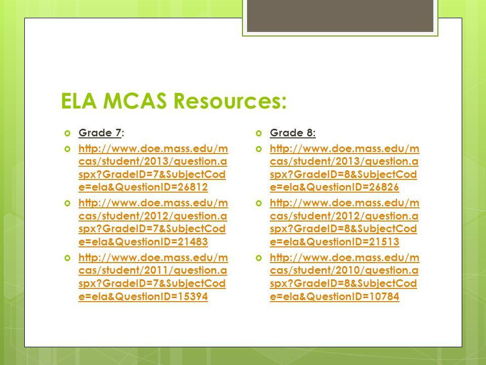ELA MCAS Resources:  Grade 7:  http://www.doe.mass.edu/m cas/student/2013/question.a spx GradeID=7&SubjectCod e=ela&QuestionID=26812 http://www.doe.mass.edu/m cas/student/2013/question.a spx GradeID=7&SubjectCod e=ela&QuestionID=26812  http://www.doe.mass.edu/m cas/student/2012/question.a spx GradeID=7&SubjectCod e=ela&QuestionID=21483 http://www.doe.mass.edu/m cas/student/2012/question.a spx GradeID=7&SubjectCod e=ela&QuestionID=21483  http://www.doe.mass.edu/m cas/student/2011/question.a spx GradeID=7&SubjectCod e=ela&QuestionID=15394 http://www.doe.mass.edu/m cas/student/2011/question.a spx GradeID=7&SubjectCod e=ela&QuestionID=15394  Grade 8:  http://www.doe.mass.edu/m cas/student/2013/question.a spx GradeID=8&SubjectCod e=ela&QuestionID=26826 http://www.doe.mass.edu/m cas/student/2013/question.a spx GradeID=8&SubjectCod e=ela&QuestionID=26826  http://www.doe.mass.edu/m cas/student/2012/question.a spx GradeID=8&SubjectCod e=ela&QuestionID=21513 http://www.doe.mass.edu/m cas/student/2012/question.a spx GradeID=8&SubjectCod e=ela&QuestionID=21513  http://www.doe.mass.edu/m cas/student/2010/question.a spx GradeID=8&SubjectCod e=ela&QuestionID=10784 http://www.doe.mass.edu/m cas/student/2010/question.a spx GradeID=8&SubjectCod e=ela&QuestionID=10784