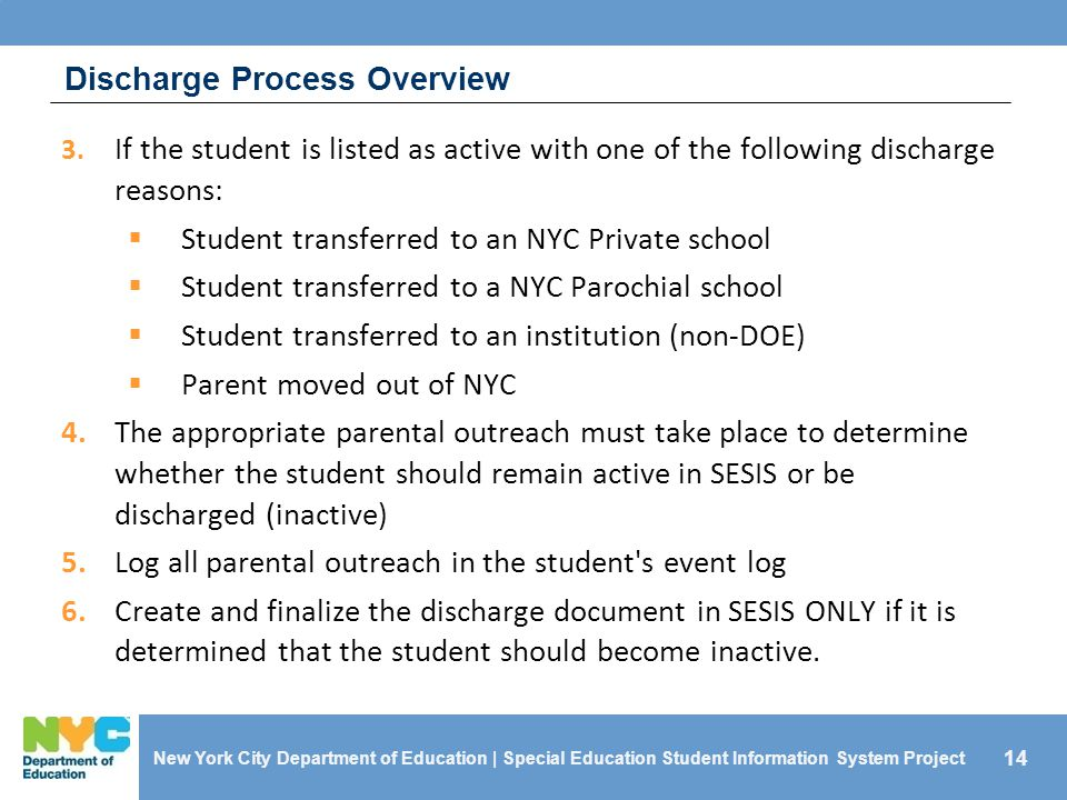 14 Discharge Process Overview 3. If the student is listed as active with one of the following discharge reasons:  Student transferred to an NYC Priva