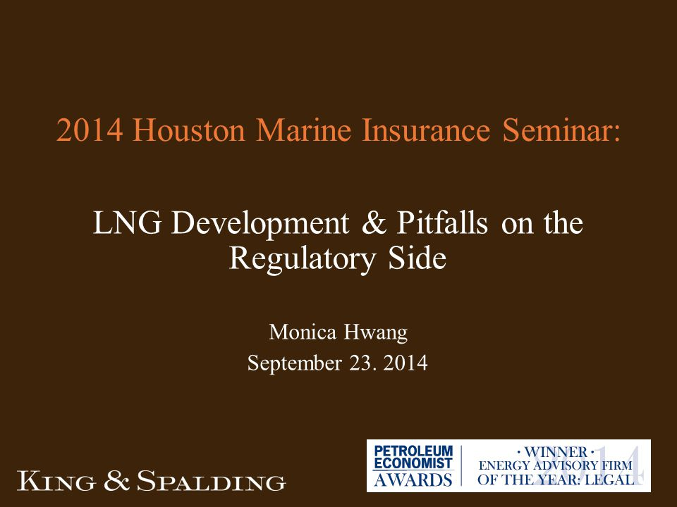 2014 Houston Marine Insurance Seminar: LNG Development & Pitfalls on the Regulatory Side Monica Hwang September 23.
