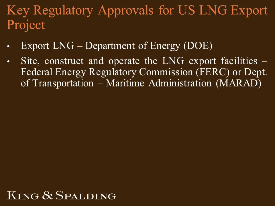 Key Regulatory Approvals for US LNG Export Project Export LNG – Department of Energy (DOE) Site, construct and operate the LNG export facilities – Federal Energy Regulatory Commission (FERC) or Dept.
