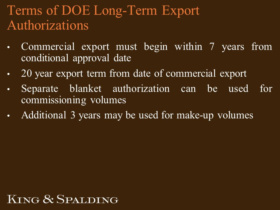 Terms of DOE Long-Term Export Authorizations Commercial export must begin within 7 years from conditional approval date 20 year export term from date of commercial export Separate blanket authorization can be used for commissioning volumes Additional 3 years may be used for make-up volumes
