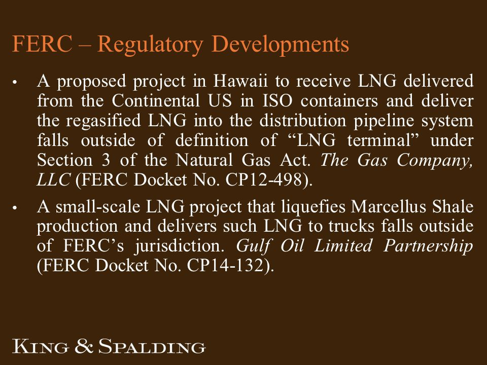 FERC – Regulatory Developments A proposed project in Hawaii to receive LNG delivered from the Continental US in ISO containers and deliver the regasified LNG into the distribution pipeline system falls outside of definition of LNG terminal under Section 3 of the Natural Gas Act.