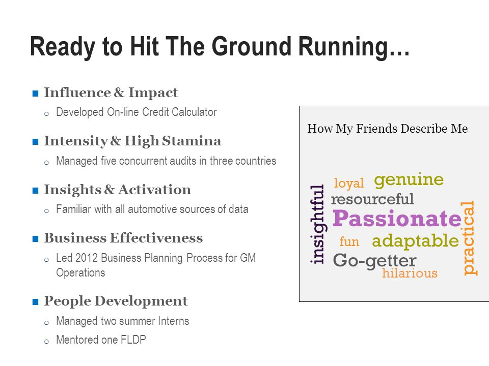 Ready to Hit The Ground Running… Influence & Impact o Developed On-line Credit Calculator Intensity & High Stamina o Managed five concurrent audits in three countries Insights & Activation o Familiar with all automotive sources of data Business Effectiveness o Led 2012 Business Planning Process for GM Operations People Development o Managed two summer Interns o Mentored one FLDP Passionate adaptable hilarious insightful resourceful practical Go-getter fun genuine loyal How My Friends Describe Me