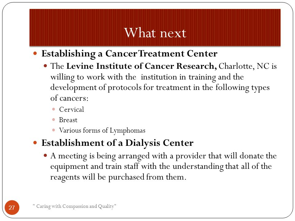 What next Establishing a Cancer Treatment Center The Levine Institute of Cancer Research, Charlotte, NC is willing to work with the institution in training and the development of protocols for treatment in the following types of cancers: Cervical Breast Various forms of Lymphomas Establishment of a Dialysis Center A meeting is being arranged with a provider that will donate the equipment and train staff with the understanding that all of the reagents will be purchased from them.