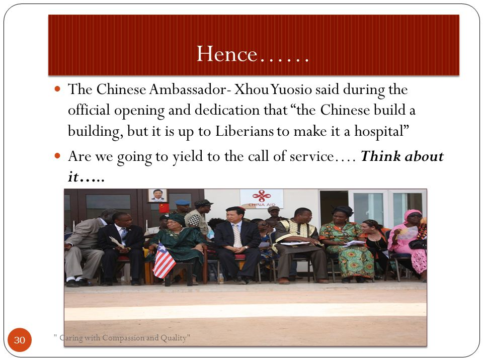 Hence…… The Chinese Ambassador- Xhou Yuosio said during the official opening and dedication that the Chinese build a building, but it is up to Liberians to make it a hospital Are we going to yield to the call of service….