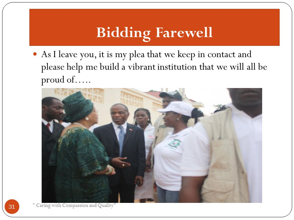 Bidding Farewell As I leave you, it is my plea that we keep in contact and please help me build a vibrant institution that we will all be proud of…..