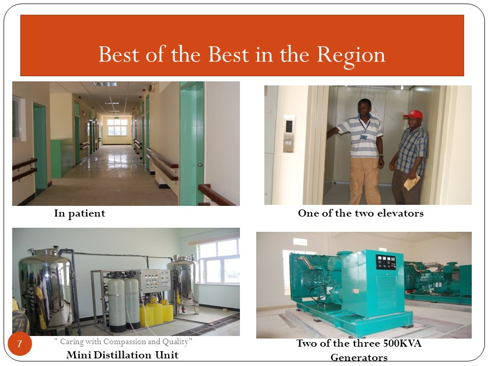 Best of the Best in the Region In patientOne of the two elevators Mini Distillation Unit Two of the three 500KVA Generators Caring with Compassion and Quality 7