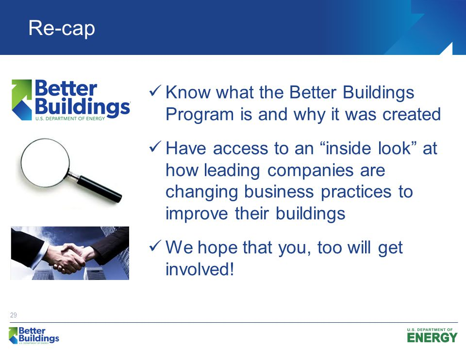 Re-cap Know what the Better Buildings Program is and why it was created Have access to an inside look at how leading companies are changing business practices to improve their buildings We hope that you, too will get involved.