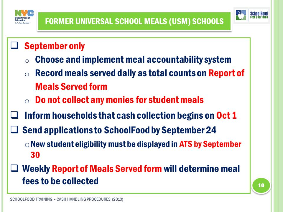 FORMER UNIVERSAL SCHOOL MEALS (USM) SCHOOLS  September only o Choose and implement meal accountability system o Record meals served daily as total counts on Report of Meals Served form o Do not collect any monies for student meals  Inform households that cash collection begins on Oct 1  Send applications to SchoolFood by September 24 o New student eligibility must be displayed in ATS by September 30  Weekly Report of Meals Served form will determine meal fees to be collected 10 SCHOOLFOOD TRAINING – CASH HANDLING PROCEDURES (2010)