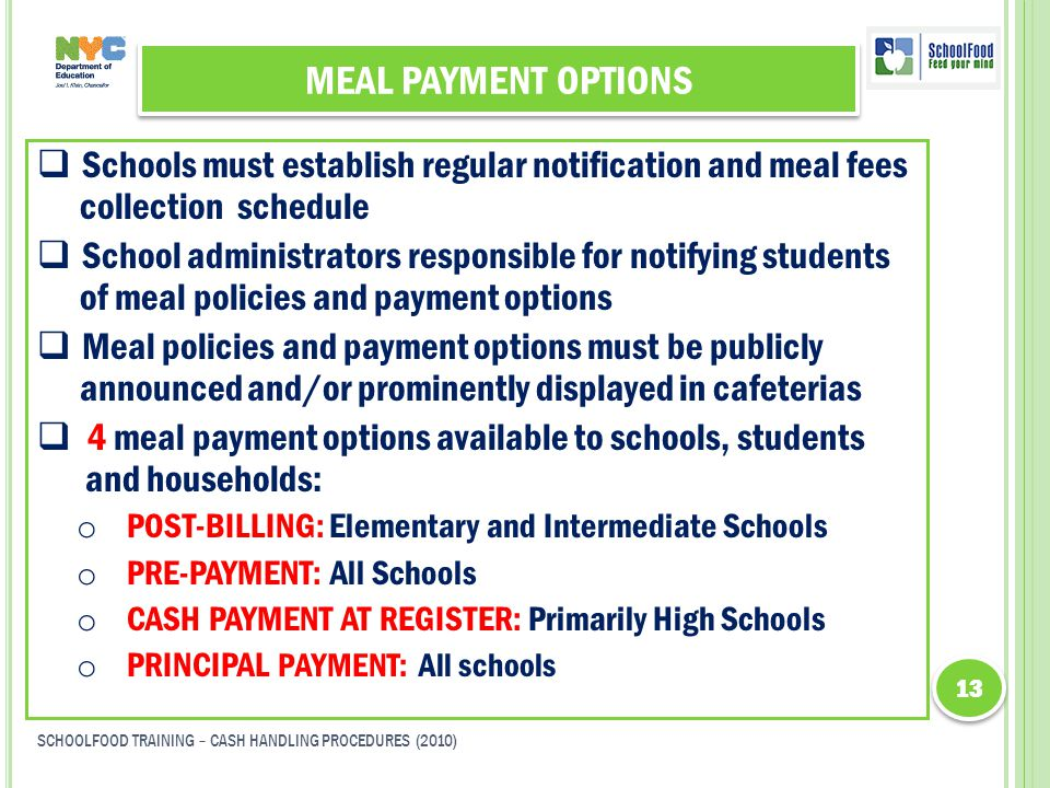 MEAL PAYMENT OPTIONS  Schools must establish regular notification and meal fees collection schedule  School administrators responsible for notifying students of meal policies and payment options  Meal policies and payment options must be publicly announced and/or prominently displayed in cafeterias  4 meal payment options available to schools, students and households: o POST-BILLING: Elementary and Intermediate Schools o PRE-PAYMENT: All Schools o CASH PAYMENT AT REGISTER: Primarily High Schools o PRINCIPAL PAYMENT: All schools 13 SCHOOLFOOD TRAINING – CASH HANDLING PROCEDURES (2010)