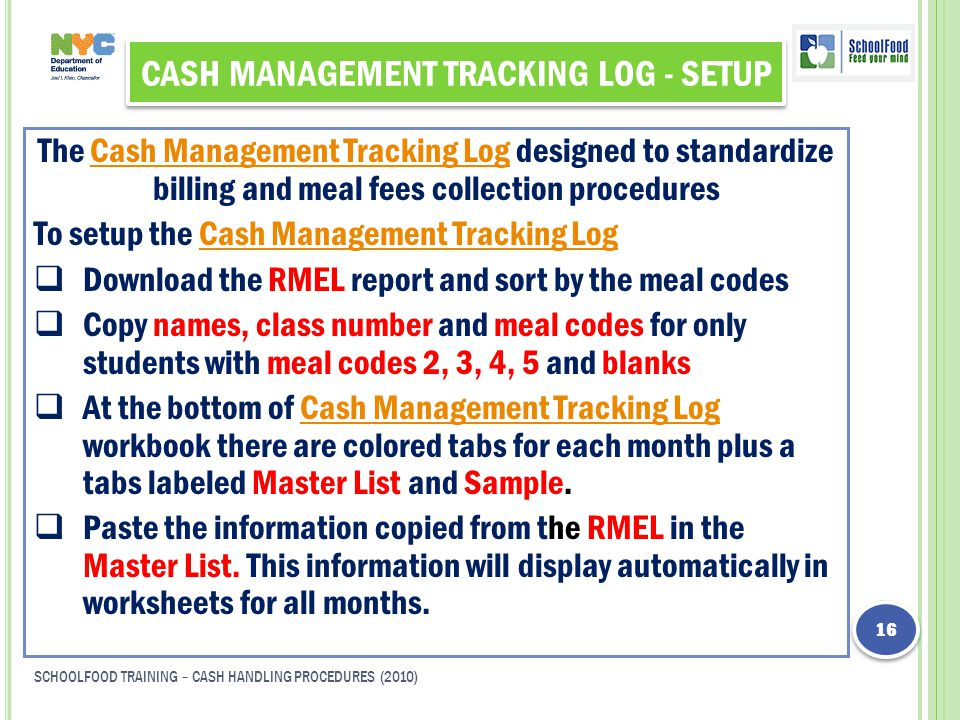 CASH MANAGEMENT TRACKING LOG - SETUP The Cash Management Tracking Log designed to standardize billing and meal fees collection proceduresCash Management Tracking Log To setup the Cash Management Tracking LogCash Management Tracking Log  Download the RMEL report and sort by the meal codes  Copy names, class number and meal codes for only students with meal codes 2, 3, 4, 5 and blanks  At the bottom of Cash Management Tracking Log workbook there are colored tabs for each month plus a tabs labeled Master List and Sample.Cash Management Tracking Log  Paste the information copied from the RMEL in the Master List.