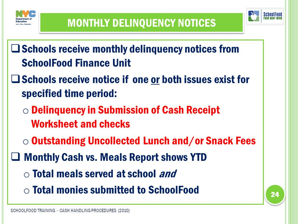 MONTHLY DELINQUENCY NOTICES  Schools receive monthly delinquency notices from SchoolFood Finance Unit  Schools receive notice if one or both issues exist for specified time period: o Delinquency in Submission of Cash Receipt Worksheet and checks o Outstanding Uncollected Lunch and/or Snack Fees  Monthly Cash vs.