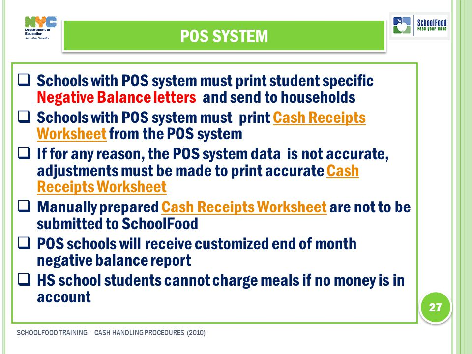 POS SYSTEM  Schools with POS system must print student specific Negative Balance letters and send to households  Schools with POS system must print Cash Receipts Worksheet from the POS systemCash Receipts Worksheet  If for any reason, the POS system data is not accurate, adjustments must be made to print accurate Cash Receipts WorksheetCash Receipts Worksheet  Manually prepared Cash Receipts Worksheet are not to be submitted to SchoolFoodCash Receipts Worksheet  POS schools will receive customized end of month negative balance report  HS school students cannot charge meals if no money is in account 27 SCHOOLFOOD TRAINING – CASH HANDLING PROCEDURES (2010)