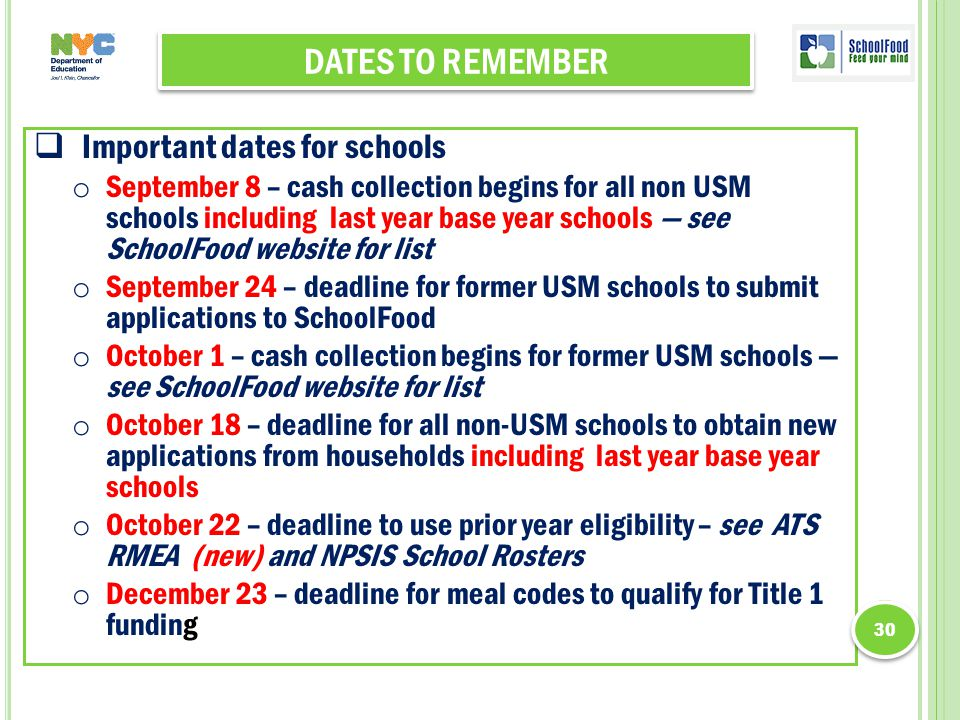 DATES TO REMEMBER  Important dates for schools o September 8 – cash collection begins for all non USM schools including last year base year schools — see SchoolFood website for list o September 24 – deadline for former USM schools to submit applications to SchoolFood o October 1 – cash collection begins for former USM schools — see SchoolFood website for list o October 18 – deadline for all non-USM schools to obtain new applications from households including last year base year schools o October 22 – deadline to use prior year eligibility – see ATS RMEA (new) and NPSIS School Rosters o December 23 – deadline for meal codes to qualify for Title 1 funding 30
