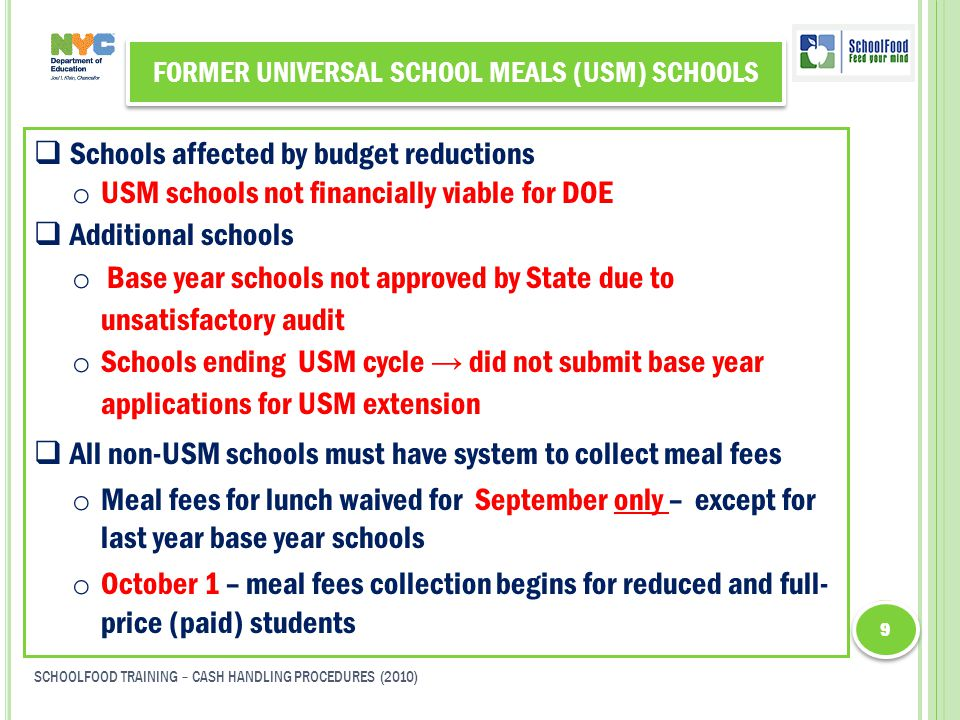 FORMER UNIVERSAL SCHOOL MEALS (USM) SCHOOLS  Schools affected by budget reductions o USM schools not financially viable for DOE  Additional schools o Base year schools not approved by State due to unsatisfactory audit o Schools ending USM cycle → did not submit base year applications for USM extension  All non-USM schools must have system to collect meal fees o Meal fees for lunch waived for September only – except for last year base year schools o October 1 – meal fees collection begins for reduced and full- price (paid) students 9 9 SCHOOLFOOD TRAINING – CASH HANDLING PROCEDURES (2010)