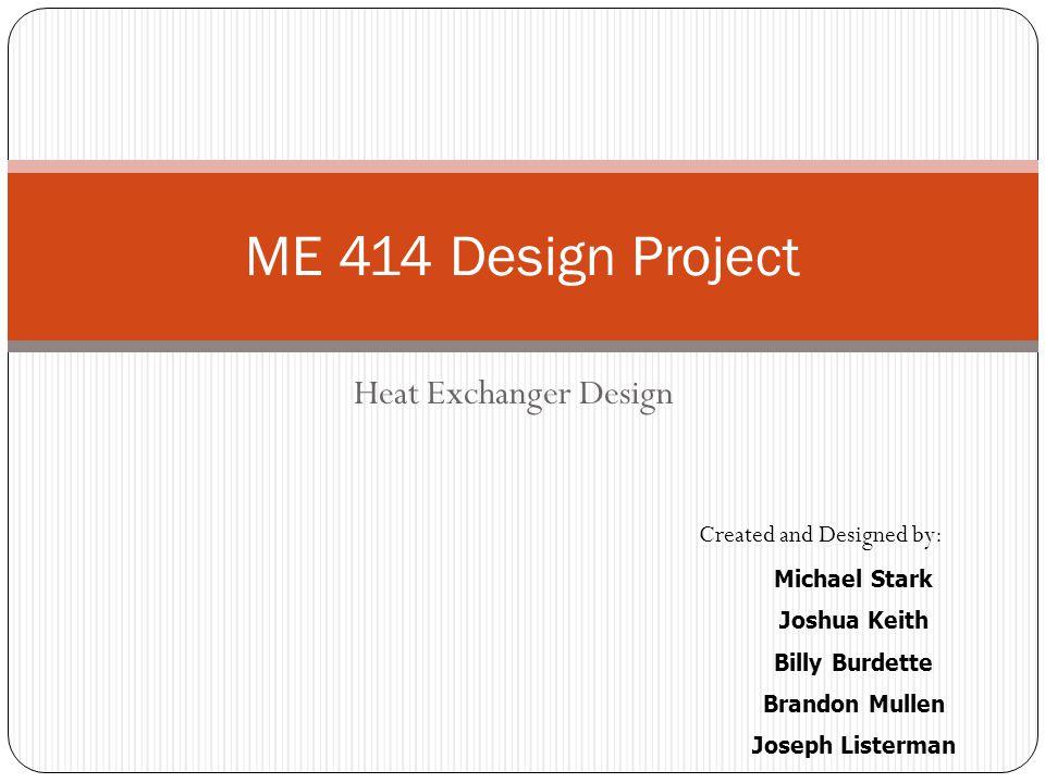 Heat Exchanger Design ME 414 Design Project Created and Designed by: Michael Stark Joshua Keith Billy Burdette Brandon Mullen Joseph Listerman