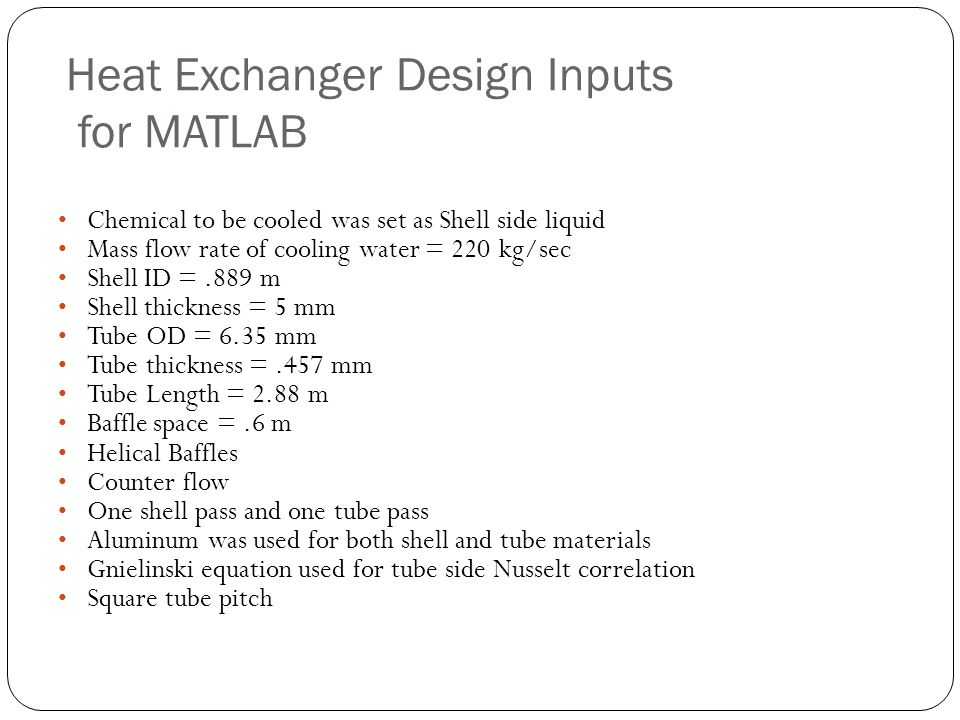 Heat Exchanger Design Inputs for MATLAB Explained Chemical to be cooled was set as shell side liquid – In order to keep shell side pressure drop to a minimum we needed to keep the mass flow rate in the shell low.