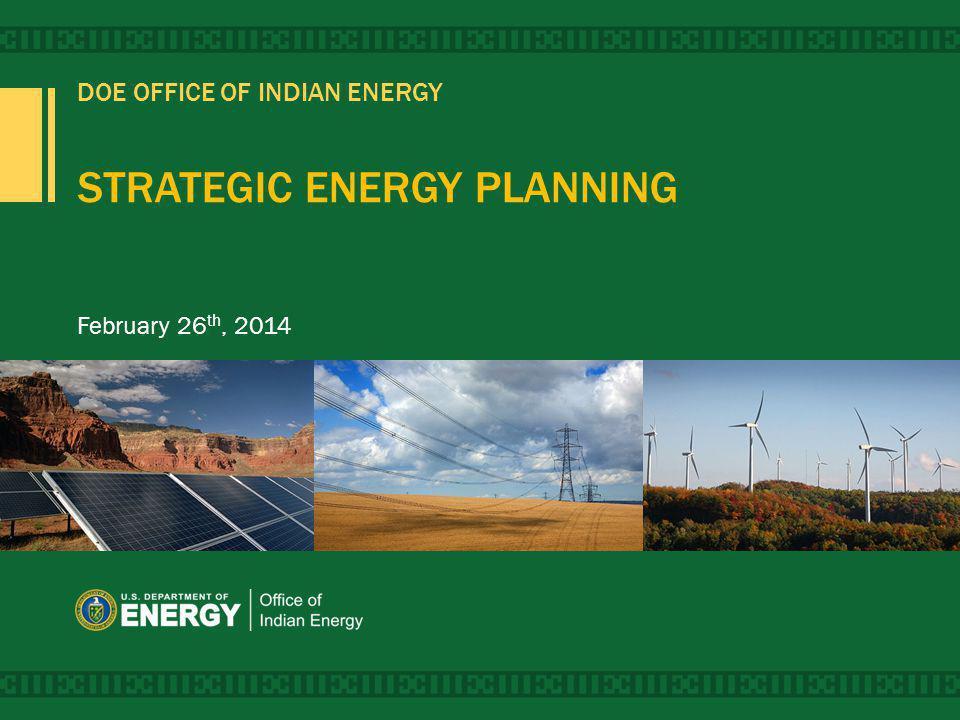 DOE OFFICE OF INDIAN ENERGY STRATEGIC ENERGY PLANNING February 26 th, 2014