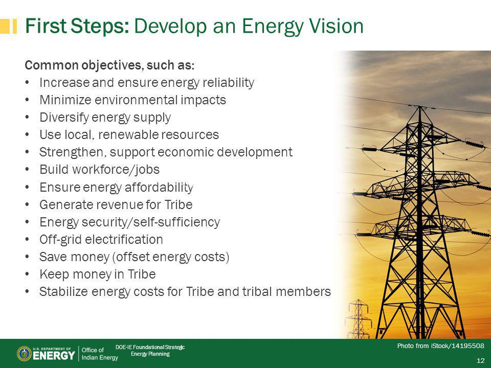 DOE-IE Foundational Strategic Energy Planning 12 First Steps: Develop an Energy Vision Common objectives, such as: Increase and ensure energy reliability Minimize environmental impacts Diversify energy supply Use local, renewable resources Strengthen, support economic development Build workforce/jobs Ensure energy affordability Generate revenue for Tribe Energy security/self-sufficiency Off-grid electrification Save money (offset energy costs) Keep money in Tribe Stabilize energy costs for Tribe and tribal members Photo from iStock/14195508 DOE-IE Foundational Strategic Energy Planning