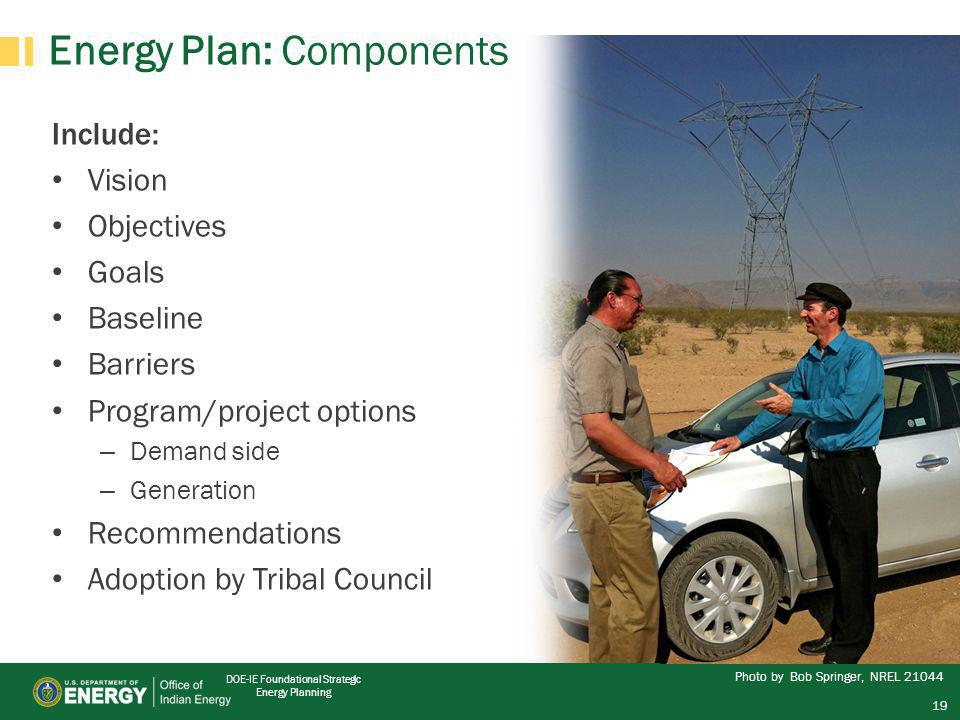 DOE-IE Foundational Strategic Energy Planning Energy Plan: Components Include: Vision Objectives Goals Baseline Barriers Program/project options – Demand side – Generation Recommendations Adoption by Tribal Council Photo by Bob Springer, NREL 21044 19