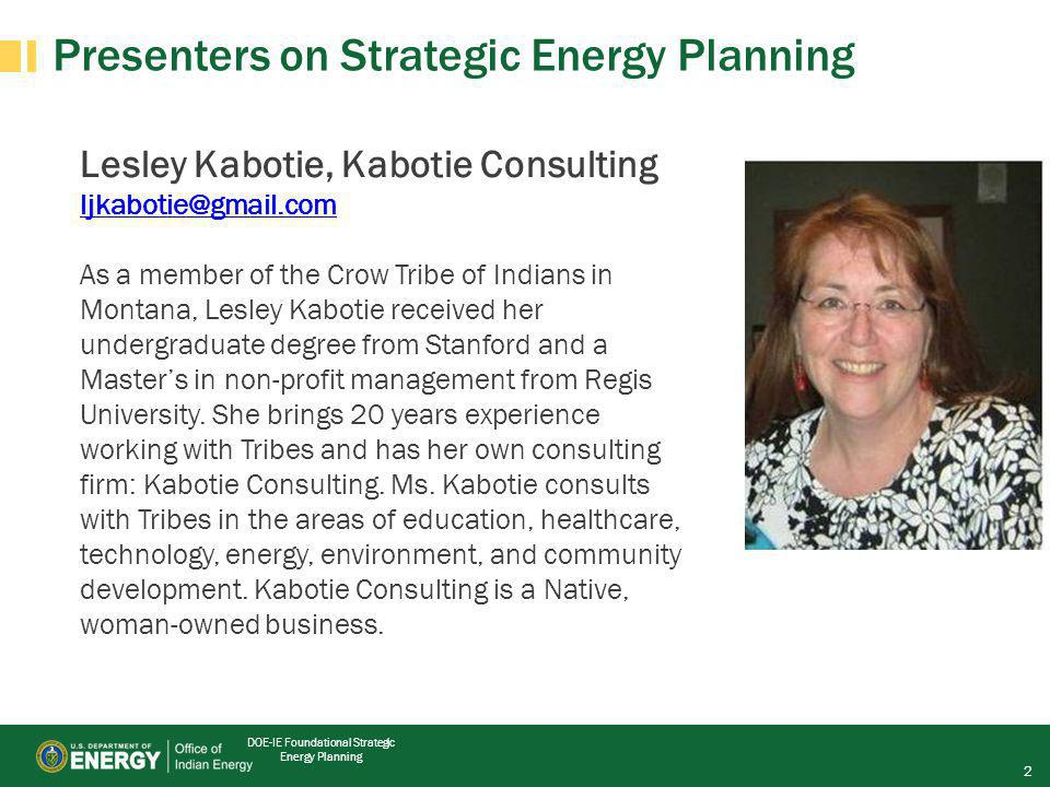 DOE-IE Foundational Strategic Energy Planning Presenters on Strategic Energy Planning Lesley Kabotie, Kabotie Consulting ljkabotie@gmail.com As a member of the Crow Tribe of Indians in Montana, Lesley Kabotie received her undergraduate degree from Stanford and a Master's in non-profit management from Regis University.
