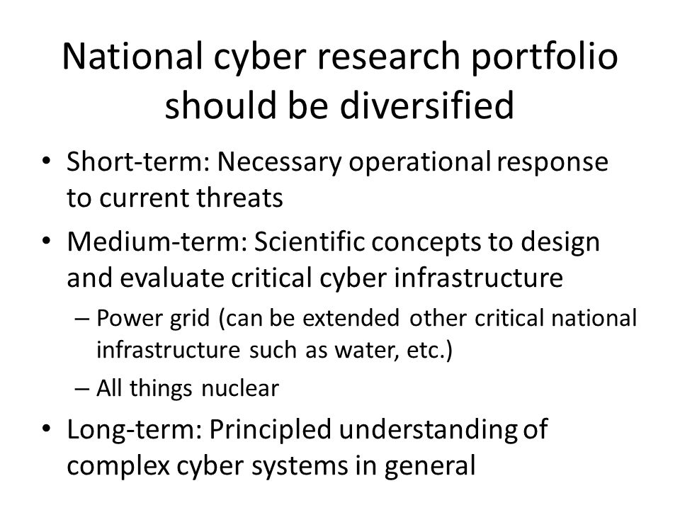 National cyber research portfolio should be diversified Short-term: Necessary operational response to current threats Medium-term: Scientific concepts to design and evaluate critical cyber infrastructure – Power grid (can be extended other critical national infrastructure such as water, etc.) – All things nuclear Long-term: Principled understanding of complex cyber systems in general