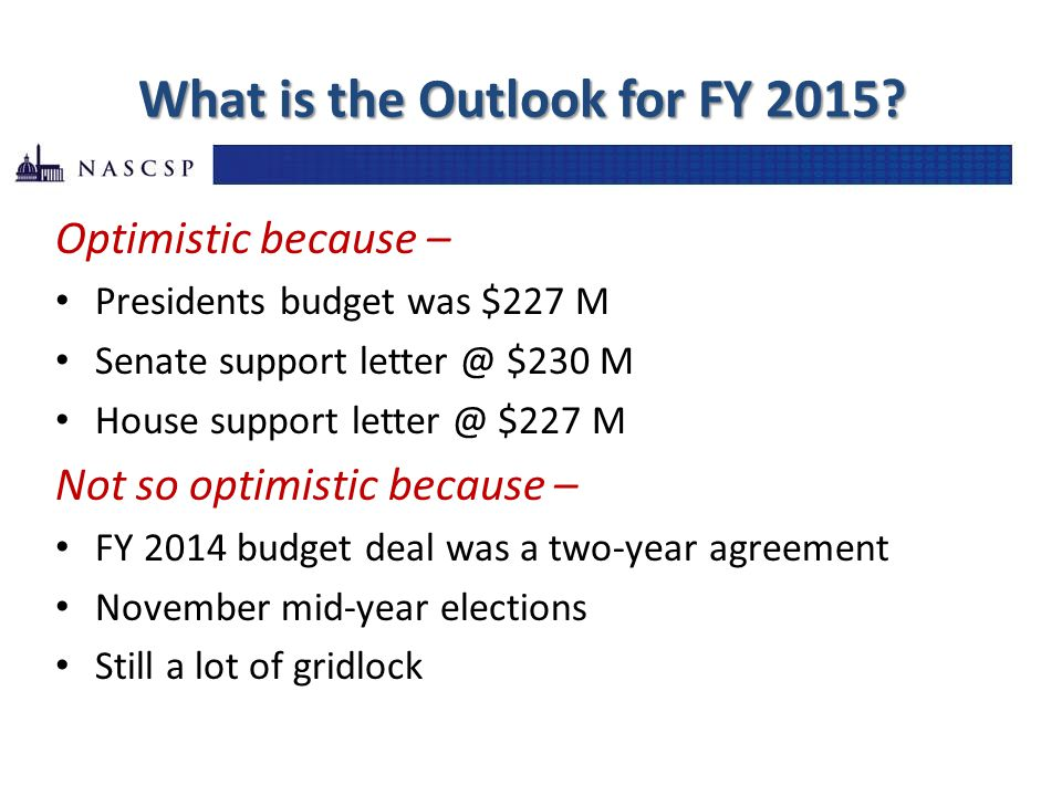 What is the Outlook for FY 2015? Optimistic because – Presidents budget was $227 M Senate support letter @ $230 M House support letter @ $227 M Not so