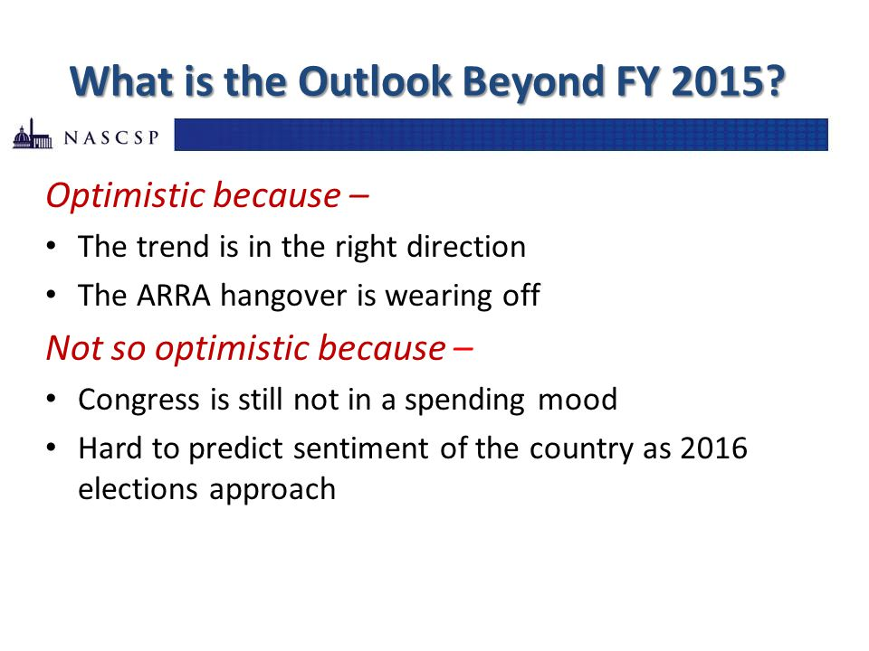 What is the Outlook Beyond FY 2015? Optimistic because – The trend is in the right direction The ARRA hangover is wearing off Not so optimistic becaus