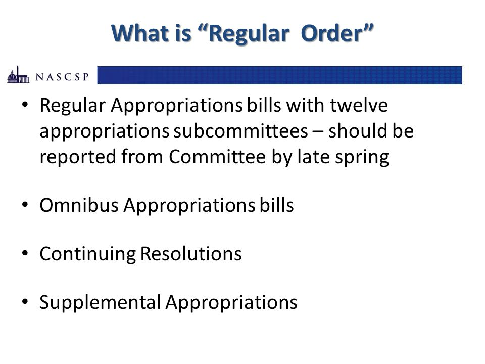 What is Regular Order Regular Appropriations bills with twelve appropriations subcommittees – should be reported from Committee by late spring Omnibus Appropriations bills Continuing Resolutions Supplemental Appropriations