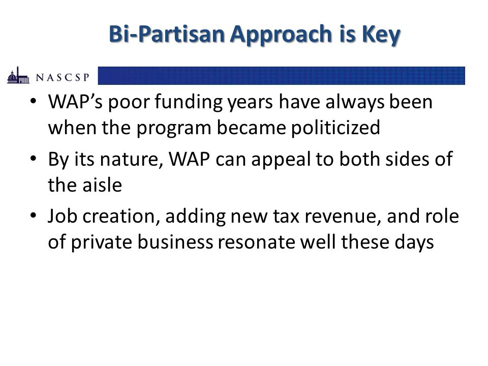 Bi-Partisan Approach is Key WAP's poor funding years have always been when the program became politicized By its nature, WAP can appeal to both sides of the aisle Job creation, adding new tax revenue, and role of private business resonate well these days