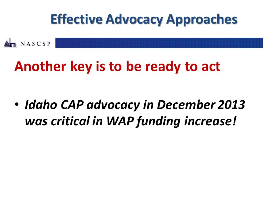 Effective Advocacy Approaches Another key is to be ready to act Idaho CAP advocacy in December 2013 was critical in WAP funding increase!