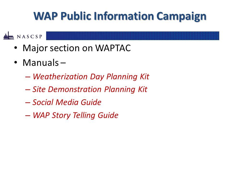 WAP Public Information Campaign Major section on WAPTAC Manuals – – Weatherization Day Planning Kit – Site Demonstration Planning Kit – Social Media Guide – WAP Story Telling Guide