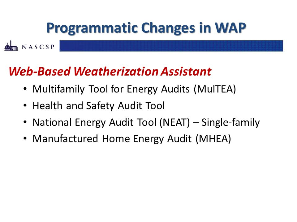 Programmatic Changes in WAP Web-Based Weatherization Assistant Multifamily Tool for Energy Audits (MulTEA) Health and Safety Audit Tool National Energy Audit Tool (NEAT) – Single-family Manufactured Home Energy Audit (MHEA)