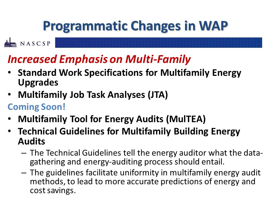 Programmatic Changes in WAP Increased Emphasis on Multi-Family Standard Work Specifications for Multifamily Energy Upgrades Multifamily Job Task Analyses (JTA) Coming Soon.
