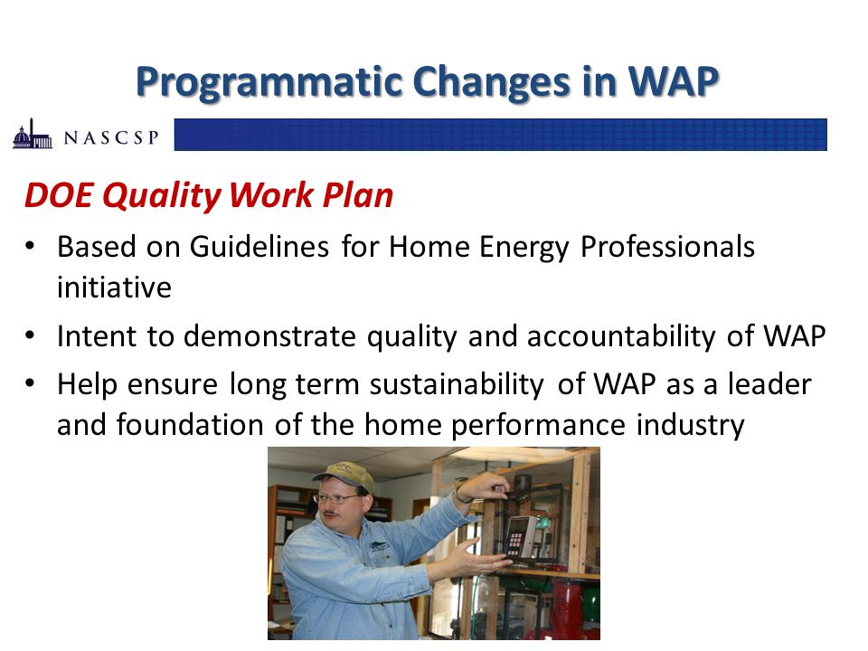 Programmatic Changes in WAP DOE Quality Work Plan Based on Guidelines for Home Energy Professionals initiative Intent to demonstrate quality and accou