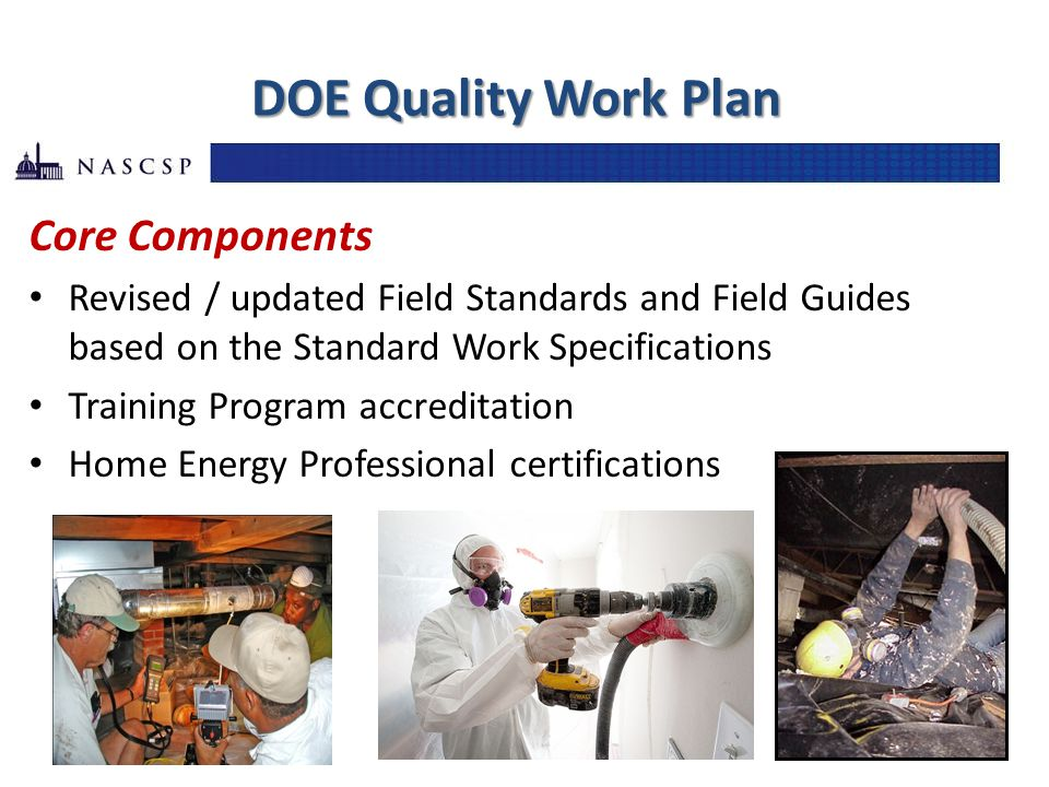 DOE Quality Work Plan Core Components Revised / updated Field Standards and Field Guides based on the Standard Work Specifications Training Program accreditation Home Energy Professional certifications
