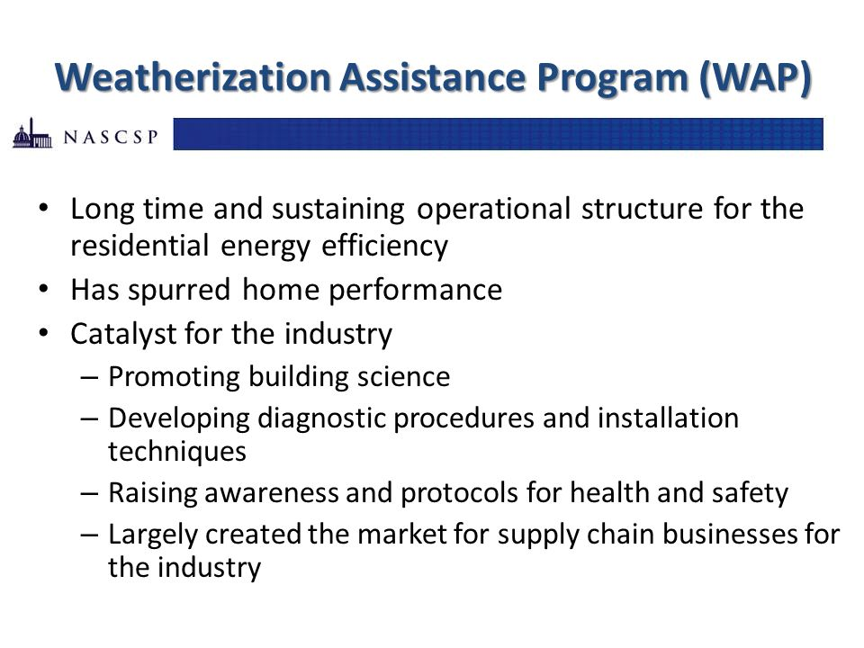 Weatherization Assistance Program (WAP) Long time and sustaining operational structure for the residential energy efficiency Has spurred home performa