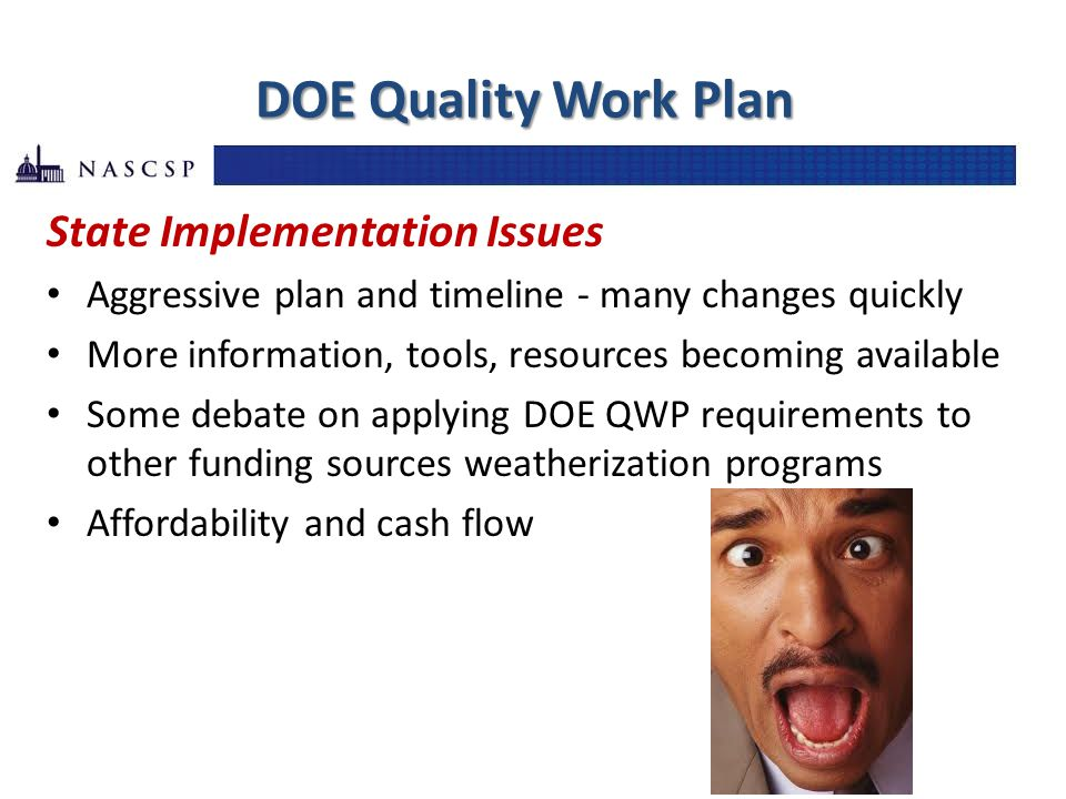 DOE Quality Work Plan State Implementation Issues Aggressive plan and timeline - many changes quickly More information, tools, resources becoming available Some debate on applying DOE QWP requirements to other funding sources weatherization programs Affordability and cash flow
