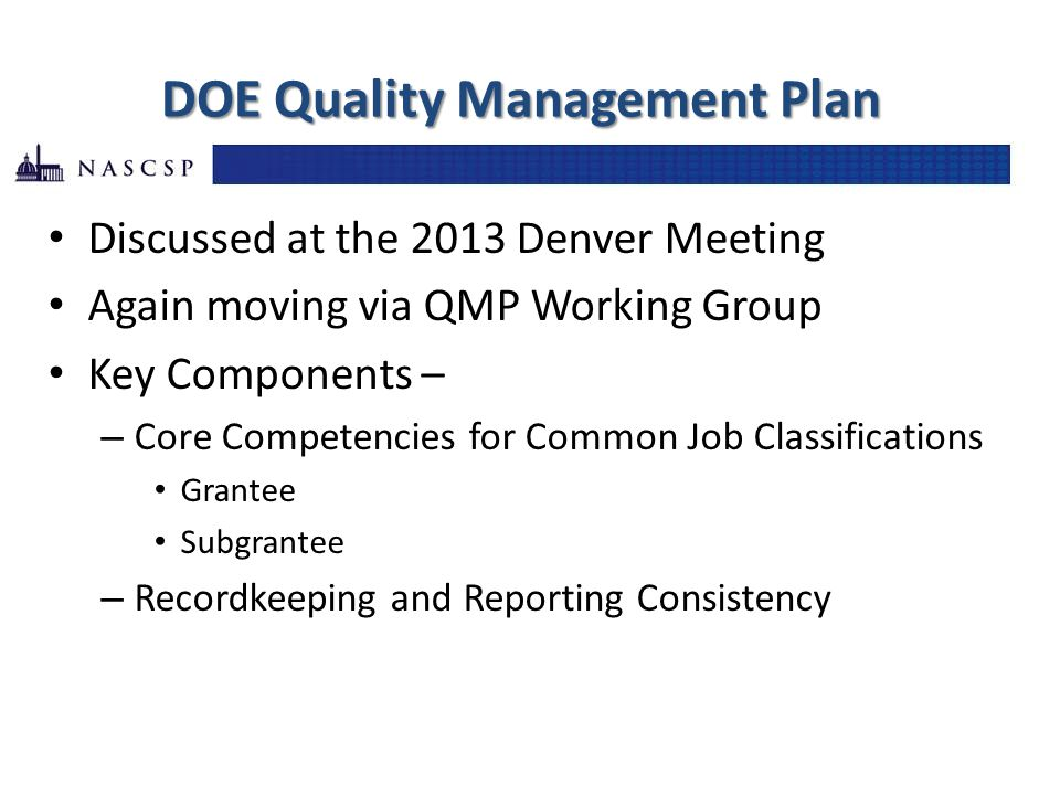 DOE Quality Management Plan Discussed at the 2013 Denver Meeting Again moving via QMP Working Group Key Components – – Core Competencies for Common Job Classifications Grantee Subgrantee – Recordkeeping and Reporting Consistency