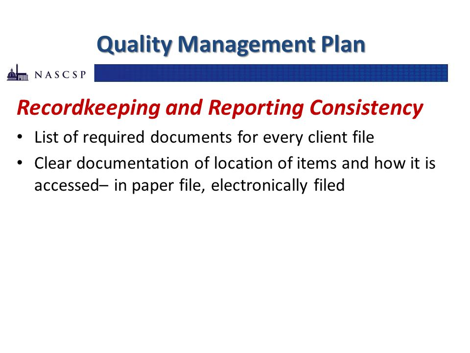 Quality Management Plan Recordkeeping and Reporting Consistency List of required documents for every client file Clear documentation of location of items and how it is accessed– in paper file, electronically filed