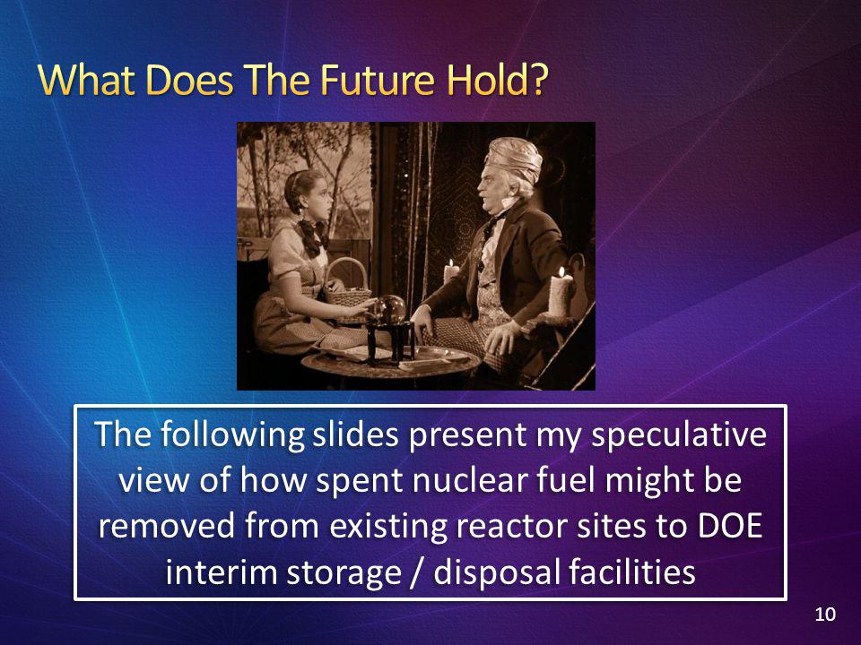 10 The following slides present my speculative view of how spent nuclear fuel might be removed from existing reactor sites to DOE interim storage / di