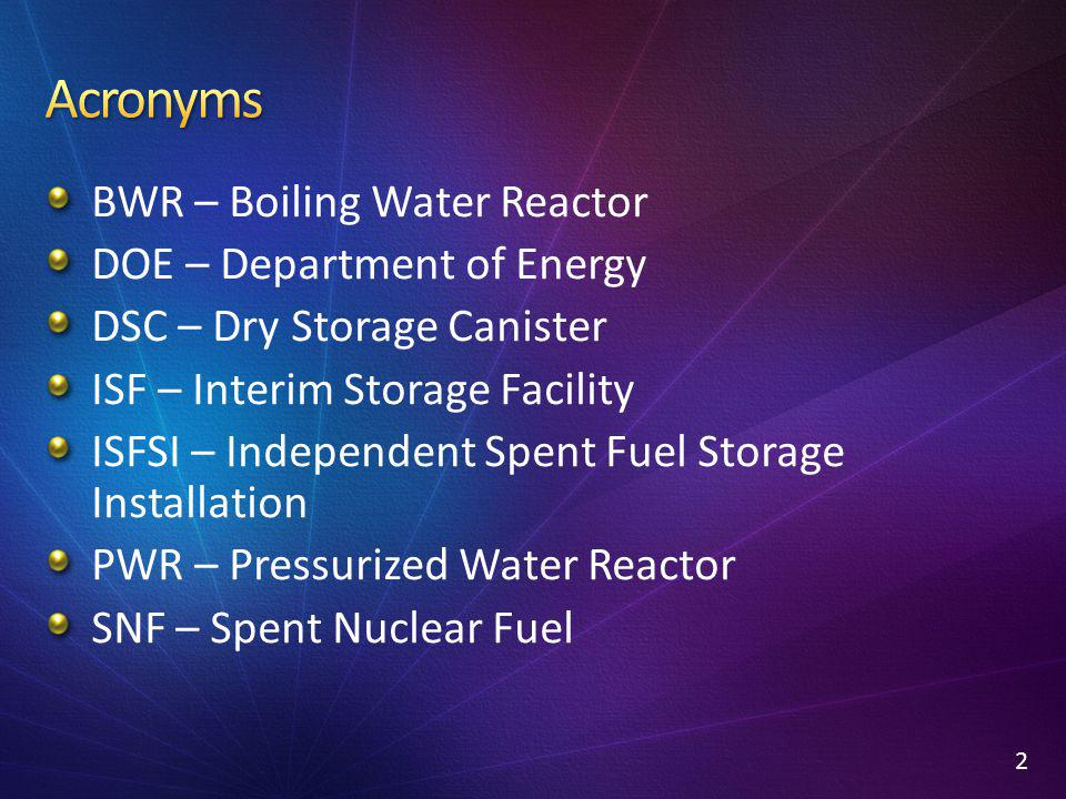 BWR – Boiling Water Reactor DOE – Department of Energy DSC – Dry Storage Canister ISF – Interim Storage Facility ISFSI – Independent Spent Fuel Storag