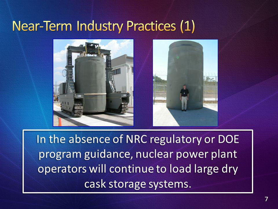 7 In the absence of NRC regulatory or DOE program guidance, nuclear power plant operators will continue to load large dry cask storage systems.