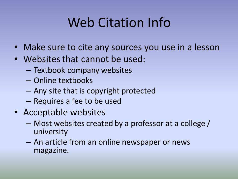 Web Citation Info Make sure to cite any sources you use in a lesson Websites that cannot be used: – Textbook company websites – Online textbooks – Any site that is copyright protected – Requires a fee to be used Acceptable websites – Most websites created by a professor at a college / university – An article from an online newspaper or news magazine.