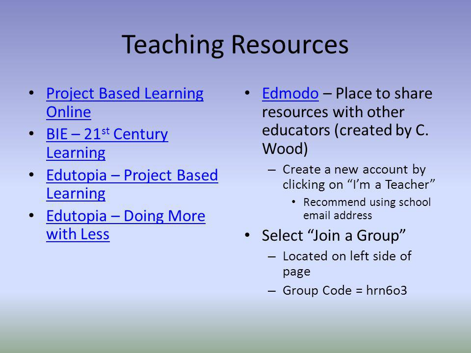 Teaching Resources Project Based Learning Online Project Based Learning Online BIE – 21 st Century Learning BIE – 21 st Century Learning Edutopia – Project Based Learning Edutopia – Project Based Learning Edutopia – Doing More with Less Edutopia – Doing More with Less Edmodo – Place to share resources with other educators (created by C.