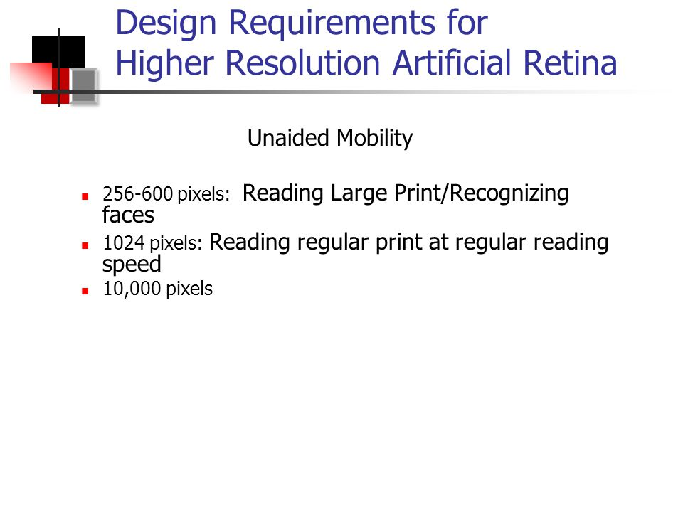Design Requirements for Higher Resolution Artificial Retina Unaided Mobility 256-600 pixels: Reading Large Print/Recognizing faces 1024 pixels: Reading regular print at regular reading speed 10,000 pixels