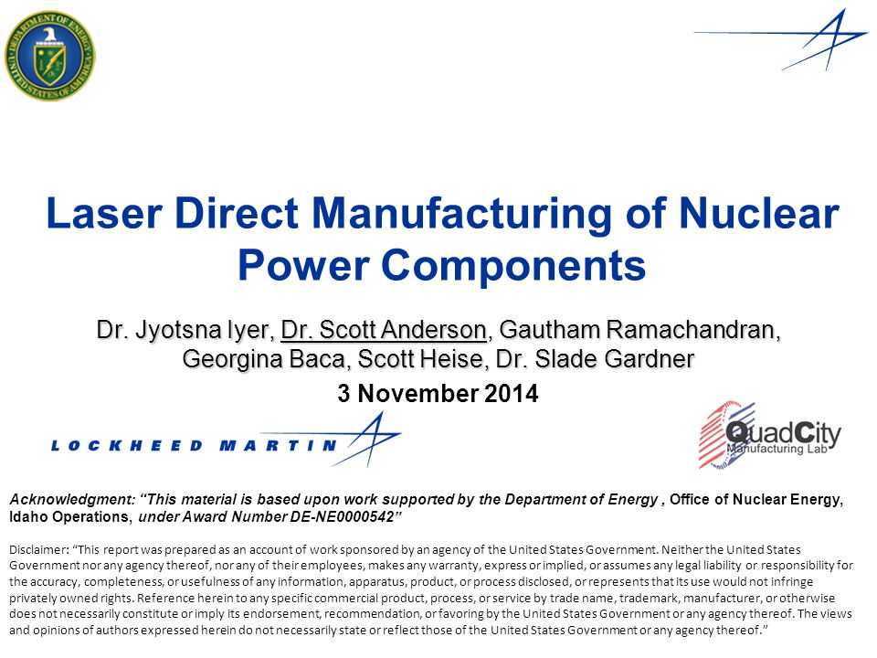 Laser Direct Manufacturing of Nuclear Power Components Dr. Jyotsna Iyer, Dr. Scott Anderson, Gautham Ramachandran, Georgina Baca, Scott Heise, Dr. Sla